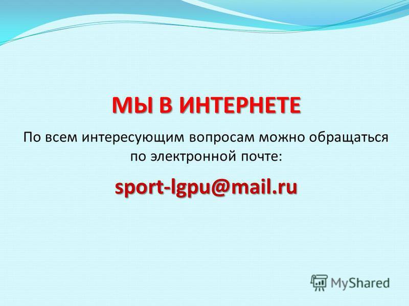 МЫ В ИНТЕРНЕТЕ sport-lgpu@mail.ru МЫ В ИНТЕРНЕТЕ По всем интересующим вопросам можно обращаться по электронной почте: sport-lgpu@mail.ru