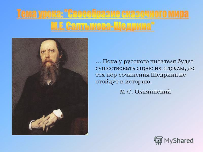 ... Пока у русского читателя будет существовать спрос на идеалы, до тех пор сочинения Щедрина не отойдут в историю. М.С. Ольминский