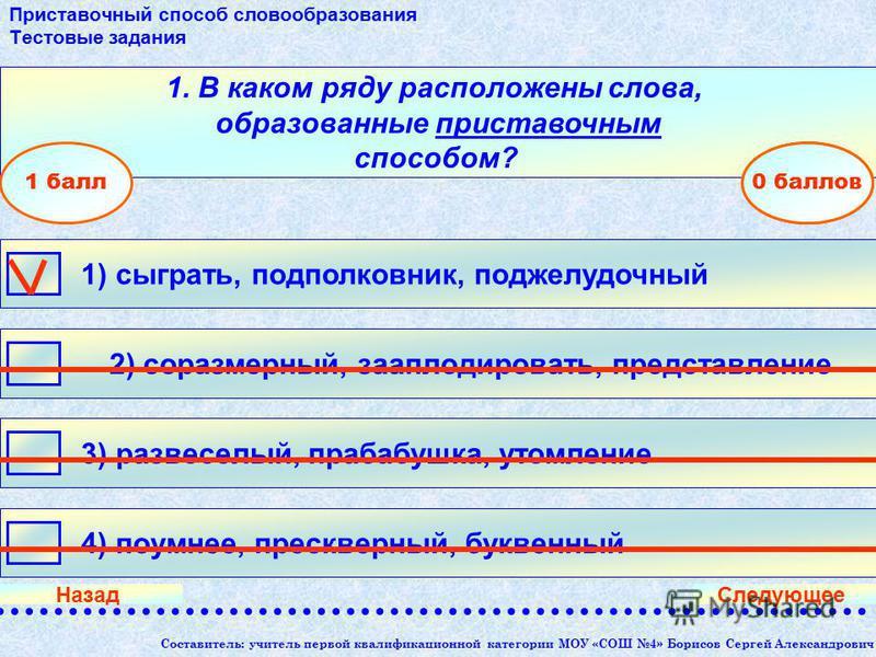 Составитель: учитель первой квалификационной категории МОУ «СОШ 4» Борисов Сергей Александрович 1. В каком ряду расположены слова, образованные приставочным способом? 1) сыграть, подполковник, поджелудочный 2) соразмерный, зааплодировать, представлен