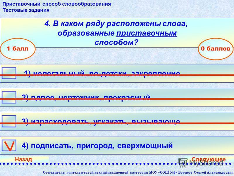 Составитель: учитель первой квалификационной категории МОУ «СОШ 4» Борисов Сергей Александрович 4. В каком ряду расположены слова, образованные приставочным способом? 4) подписать, пригород, сверхмощный 1) нелегальный, по-детски, закрепление 3) израс