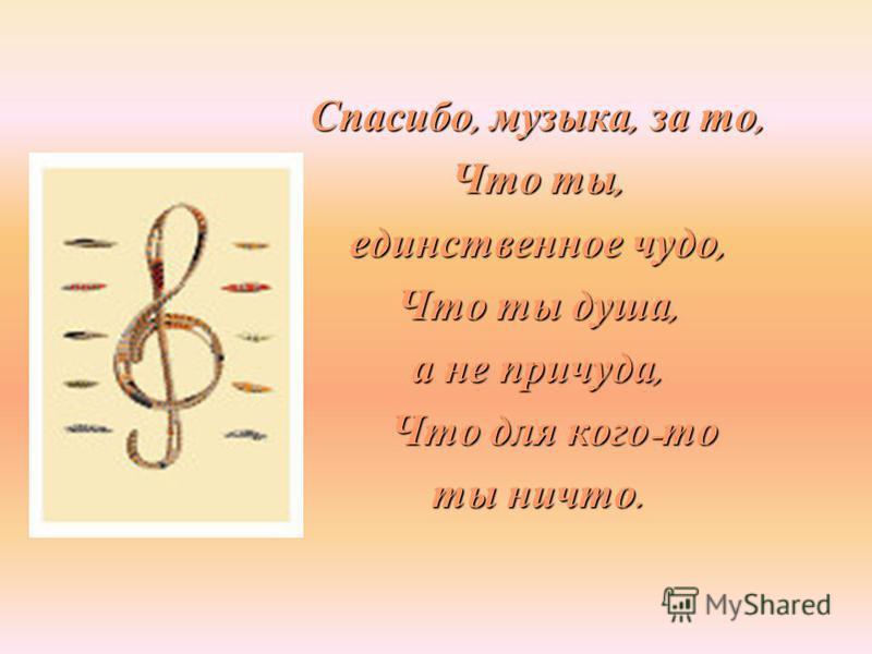 Спасибо, музыка, за то, Что ты, единственное чудо, Что ты душа, а не причуда, Что для кого - то Что для кого - то ты ничто.