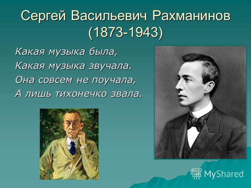 Сергей Васильевич Рахманинов (1873-1943) Какая музыка была, Какая музыка звучала. Она совсем не поучала, А лишь тихонечко звала.