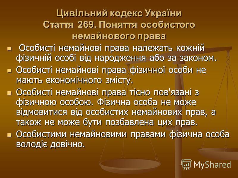 Цивільний кодекс України Стаття 269. Поняття особистого немайнового права Особисті немайнові права належать кожній фізичній особі від народження або за законом. Особисті немайнові права належать кожній фізичній особі від народження або за законом. Ос