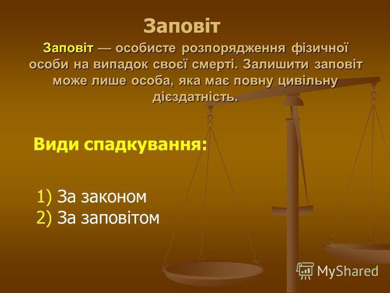 Заповіт особисте розпорядження фізичної особи на випадок своєї смерті. Залишити заповіт може лише особа, яка має повну цивільну дієздатність. Види спадкування: 1) За законом 2) За заповітом Заповіт