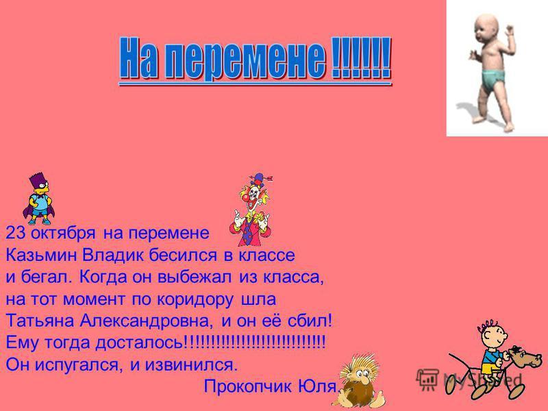 23 октября на перемене Казьмин Владик бесился в классе и бегал. Когда он выбежал из класса, на тот момент по коридору шла Татьяна Александровна, и он её сбил! Ему тогда досталось!!!!!!!!!!!!!!!!!!!!!!!!!!!! Он испугался, и извинился. Прокопчик Юля.