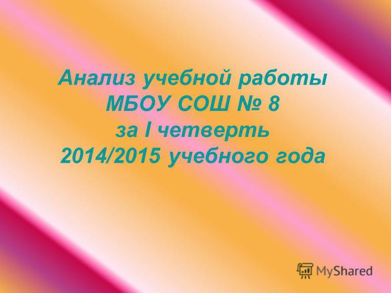 Анализ учебной работы МБОУ СОШ 8 за I четвесть 2014/2015 учебного года