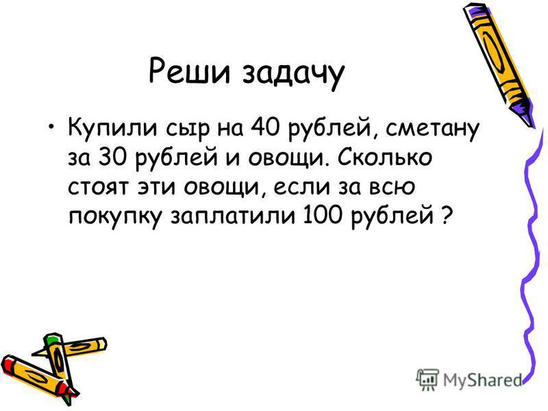 Реши задачу Купили сыр на 40 рублей, сметану за 30 рублей и овощи. Сколько стоят эти овощи, если за всю покупку заплатили 100 рублей ?