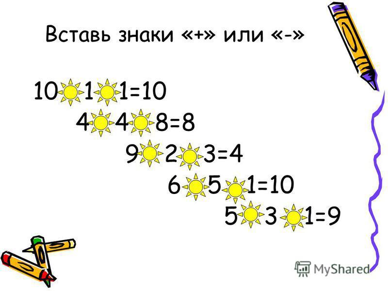 Вставь знаки «+» или «-» 10 + 1 - 1=10 4 – 4 + 8=8 9 – 2 - 3=4 6 + 5 - 1=10 5 + 3 + 1=9