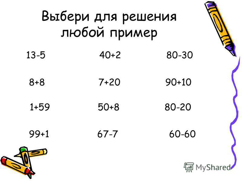 Выбери для решения любой пример 13-5 40+2 80-30 8+8 7+20 90+10 1+59 50+8 80-20 99+1 67-7 60-60