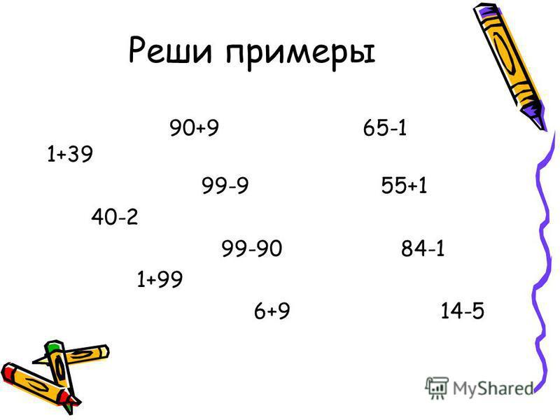 Реши примеры 90+9 65-1 1+39 99-9 55+1 40-2 99-90 84-1 1+99 6+9 14-5