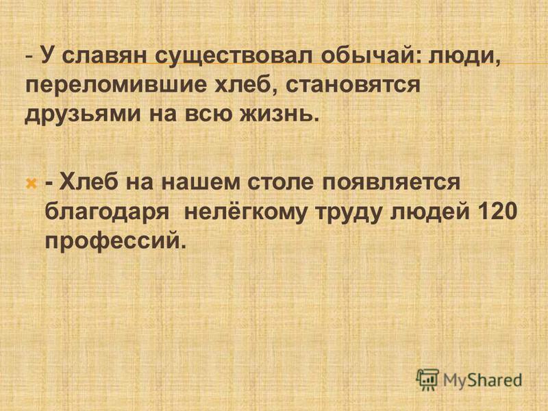 - - У славян существовал обычай: люди, переломившие хлеб, становятся друзьями на всю жизнь. - Хлеб на нашем столе появляется благодаря нелёгкому труду людей 120 профессий.