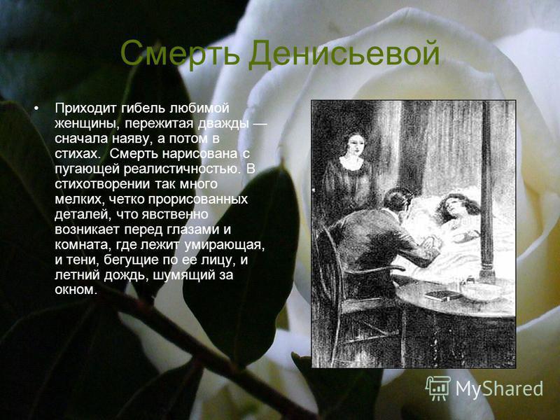 Смерть Денисьевой Приходит гибель любимой женщины, пережитая дважды сначала наяву, а потом в стихах. Смерть нарисована с пугающей реалистичностью. В стихотворении так много мелких, четко прорисованных деталей, что явственно возникает перед глазами и