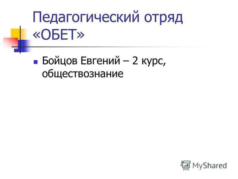 Педагогический отряд «ОБЕТ» Бойцов Евгений – 2 курс, обществознание