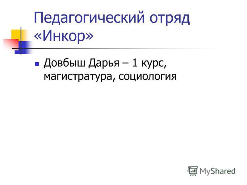 Педагогический отряд «Инкор» Довбыш Дарья – 1 курс, магистратура, социология