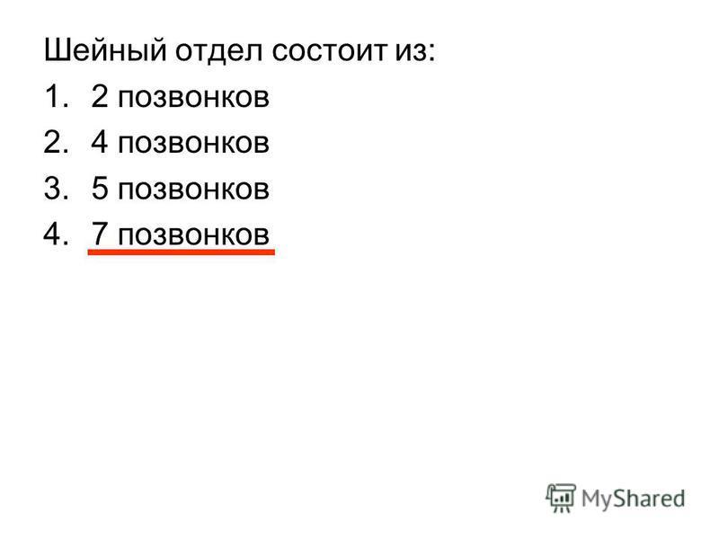 Шейный отдел состоит из: 1.2 позвонков 2.4 позвонков 3.5 позвонков 4.7 позвонков