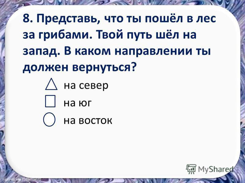 FokinaLida.75@mail.ru 8. Представь, что ты пошёл в лес за грибами. Твой путь шёл на запад. В каком направлении ты должен вернуться? на север на юг на восток