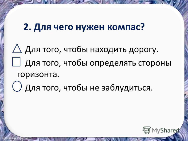FokinaLida.75@mail.ru 2. Для чего нужен компас? Для того, чтобы находить дорогу. Для того, чтобы определять стороны горизонта. Для того, чтобы не заблудиться.