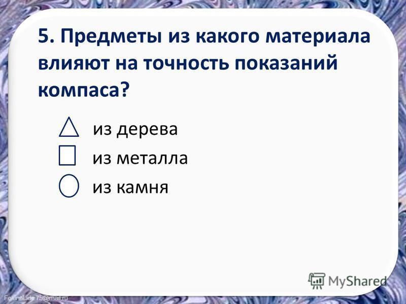 FokinaLida.75@mail.ru 5. Предметы из какого материала влияют на точность показаний компаса? из дерева из металла из камня