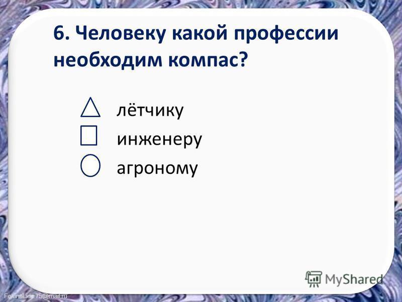 FokinaLida.75@mail.ru 6. Человеку какой профессии необходим компас? лётчику инженеру агроному