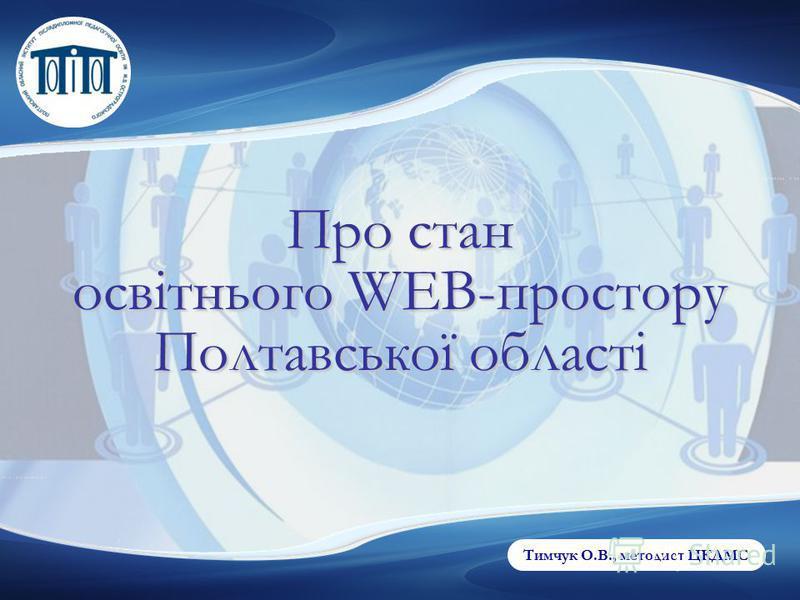 Тимчук О.В., методист ЦКДМС Про стан освітнього WEB-простору Полтавської області