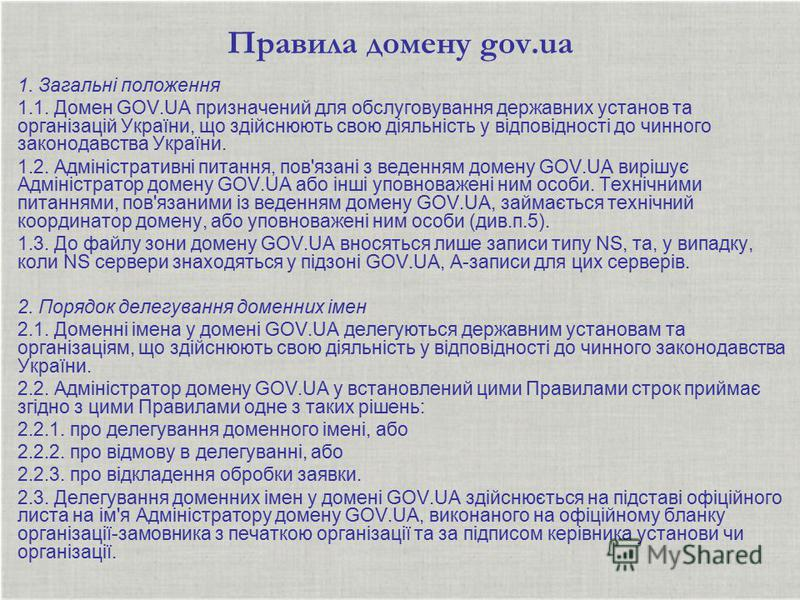Правила домену gov.ua 1. Загальні положення 1.1. Домен GOV.UA призначений для обслуговування державних установ та організацій України, що здійснюють свою діяльність у відповідності до чинного законодавства України. 1.2. Адміністративні питання, пов'я