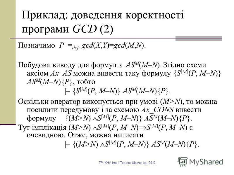 TP, КНУ імені Тараса Шевченка, 201013 Приклад: доведення коректності програми GCD (2) Позначимо P = def gcd(X,Y)=gcd(M,N). Побудова виводу для формул з AS M (M–N). Згідно схеми аксіом Ax_AS можна вивести таку формулу {S [M] (P, M–N)} AS M (M–N){P}, т