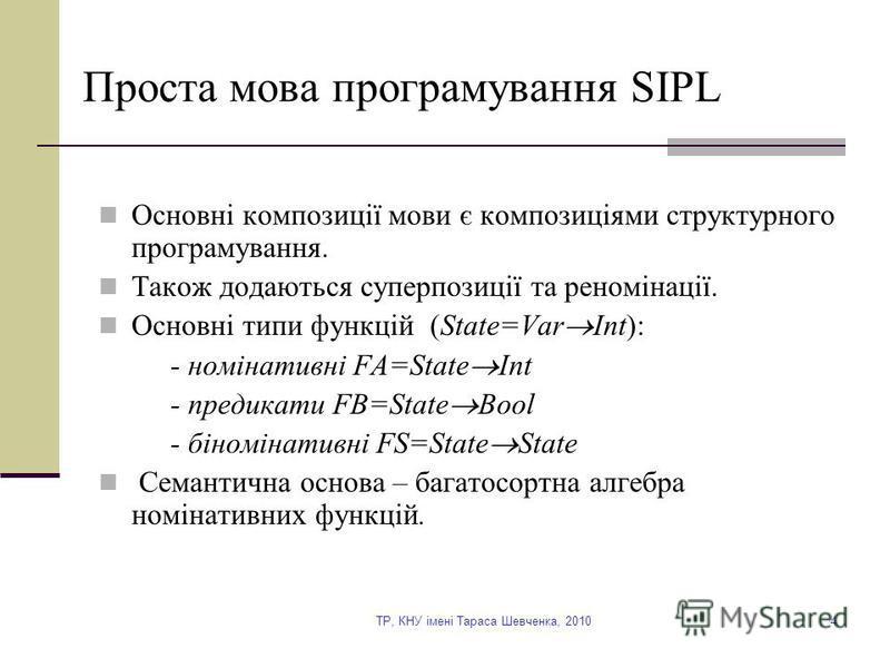 TP, КНУ імені Тараса Шевченка, 20104 Проста мова програмування SIPL Основні композиції мови є композиціями структурного програмування. Також додаються суперпозиції та реномінації. Основні типи функцій (State=Var Int): - номінативні FA=State Int - пре