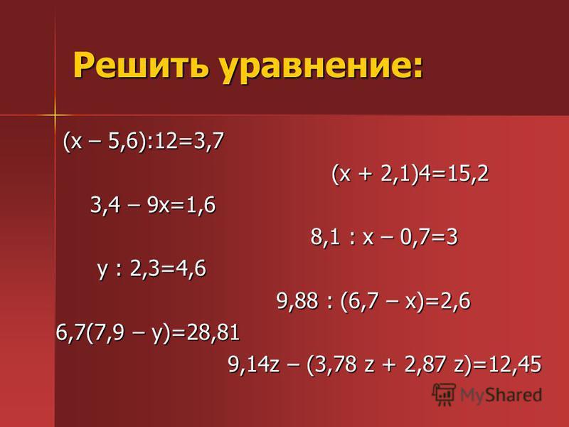Решить уравнение: (х – 5,6):12=3,7 (х – 5,6):12=3,7 3,4 – 9 х=1,6 3,4 – 9 х=1,6 у : 2,3=4,6 у : 2,3=4,6 6,7(7,9 – у)=28,81 6,7(7,9 – у)=28,81 (х + 2,1)4=15,2 (х + 2,1)4=15,2 8,1 : х – 0,7=3 8,1 : х – 0,7=3 9,88 : (6,7 – х)=2,6 9,88 : (6,7 – х)=2,6 9,