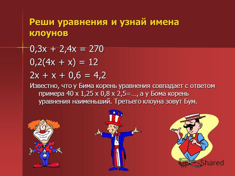 Реши уравнения и узнай имена клоунов 0,3 х + 2,4 х = 270 0,2(4 х + х) = 12 2 х + х + 0,6 = 4,2 Известно, что у Бима корень уравнения совпадает с ответом примера 40 х 1,25 х 0,8 х 2,5=…, а у Бома корень уравнения наименьший. Третьего клоуна зовут Бум.