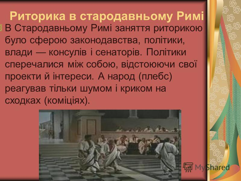 Риторика в стародавньому Римі В Стародавньому Римі заняття риторикою було сферою законодавства, політики, влади консулів і сенаторів. Політики сперечалися між собою, відстоюючи свої проекти й інтереси. А народ (плебс) реагував тільки шумом і криком н