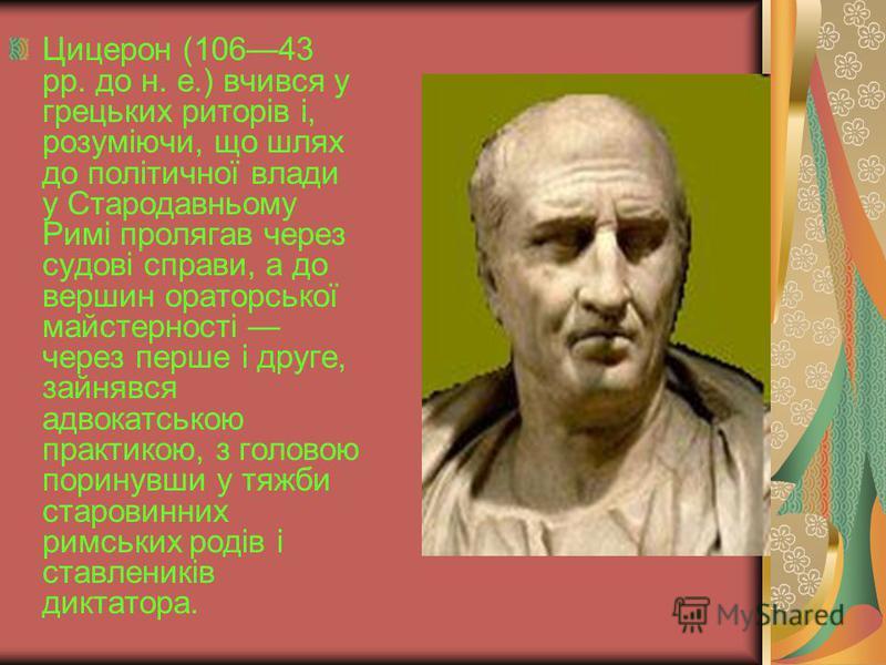 Цицерон (10643 рр. до н. е.) вчився у грецьких риторів і, розуміючи, що шлях до політичної влади у Стародавньому Римі пролягав через судові справи, а до вершин ораторської майстерності через перше і друге, зайнявся адвокатською практикою, з головою п
