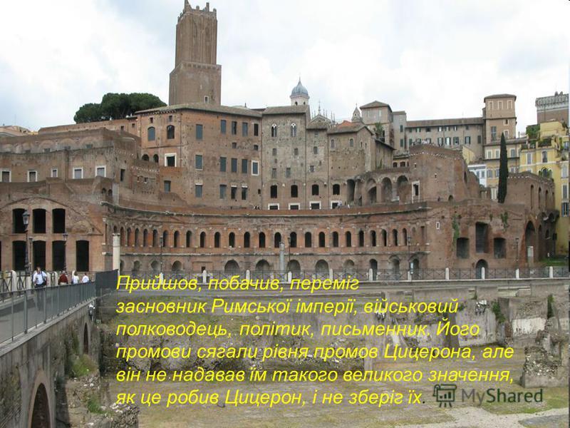 Прийшов, побачив, переміг засновник Римської імперії, військовий полководець, політик, письменник. Його промови сягали рівня промов Цицерона, але він не надавав їм такого великого значення, як це робив Цицерон, і не зберіг їх.