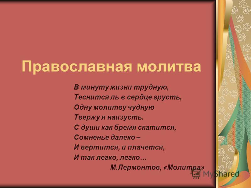 Православная молитва В минуту жизни трудную, Теснится ль в сердце грусть, Одну молитву чудную Твержу я наизусть. С души как бремя скатится, Сомненье далеко – И вертится, и плачется, И так легко, легко… М.Лермонтов, «Молитва»