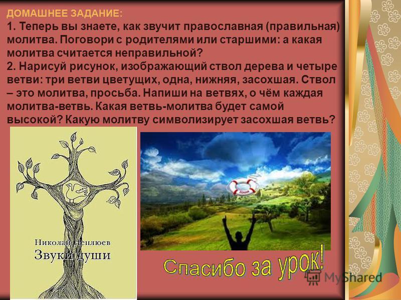 ДОМАШНЕЕ ЗАДАНИЕ: 1. Теперь вы знаете, как звучит православная (правильная) молитва. Поговори с родителями или старшими: а какая молитва считается неправильной? 2. Нарисуй рисунок, изображающий ствол дерева и четыре ветви: три ветви цветущих, одна, н