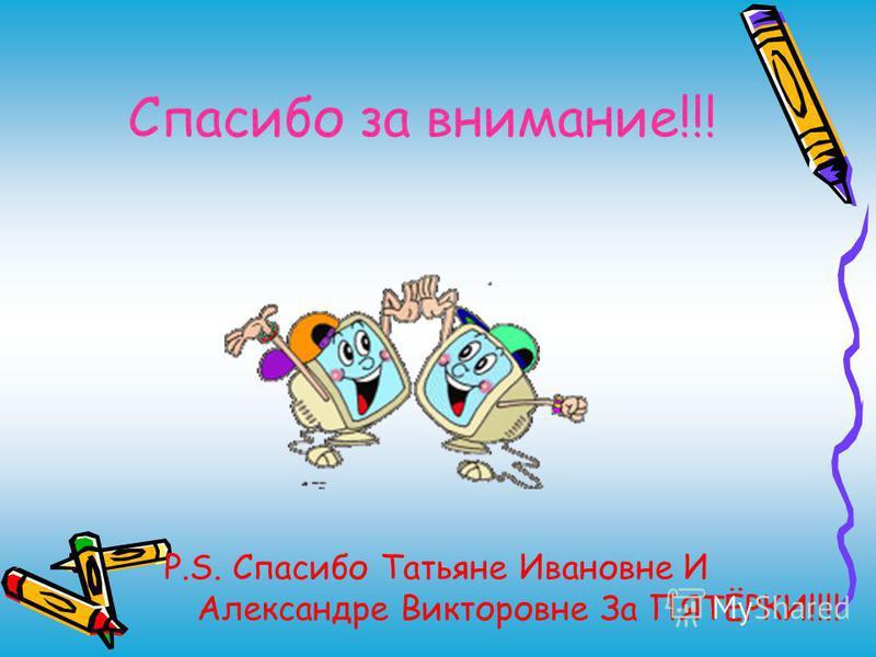 Спасибо за внимание!!! P.S. Спасибо Татьяне Ивановне И Александре Викторовне За ПЯТЁРКИ!!!!