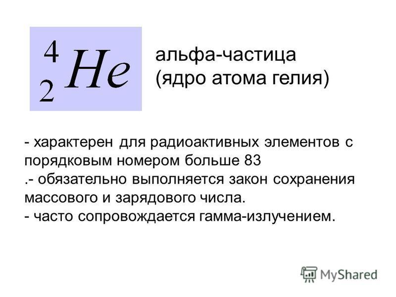 - характерен для радиоактивных элементов с порядковым номером больше 83.- обязательно выполняется закон сохранения массового и зарядового числа. - часто сопровождается гамма-излучением. альфа-частица (ядро атома гелия)