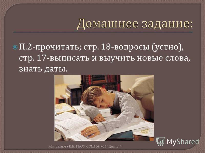 П.2- прочитать ; стр. 18- вопросы ( устно ), стр. 17- выписать и выучить новые слова, знать даты. Милованова Е. Б. ГБОУ СОШ 902  Диалог
