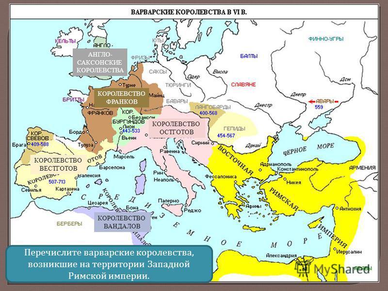 КОРОЛЕВСТВО ФРАНКОВ АНГЛО- САКСОНСКИЕ КОРОЛЕВСТВА КОРОЛЕВСТВО ОСТГОТОВ КОРОЛЕВСТВО ВЕСТГОТОВ КОРОЛЕВСТВО ВАНДАЛОВ Перечислите варварские королевства, возникшие на территории Западной Римской империи.