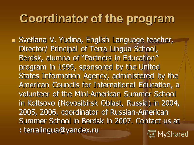 Coordinator of the program Svetlana V. Yudina, English Language teacher, Director/ Principal of Terra Lingua School, Berdsk, alumna of Partners in Education program in 1999, sponsored by the United States Information Agency, administered by the Ameri