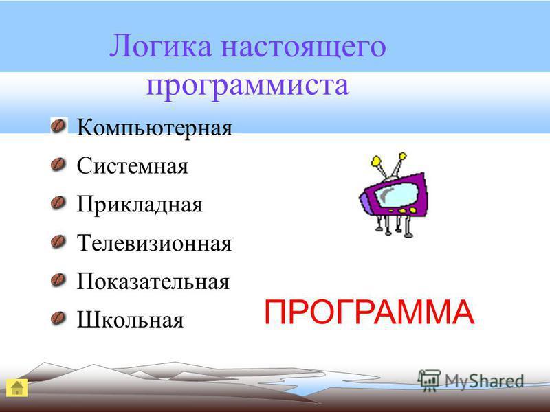 Логика настоящего программиста Компьютерная Системная Прикладная Телевизионная Показательная Школьная ПРОГРАММА