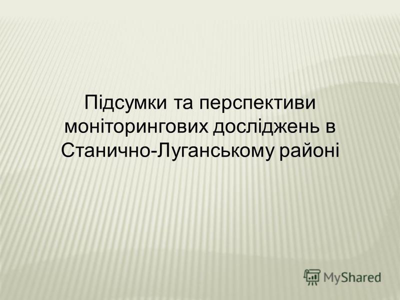 Підсумки та перспективи моніторингових досліджень в Станично-Луганському районі