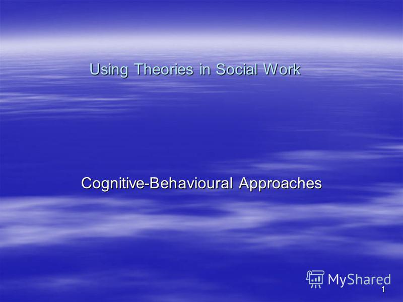 1 Using Theories in Social Work Cognitive-Behavioural Approaches