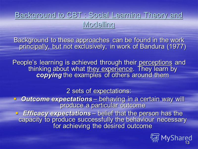 13 Background to CBT : Social Learning Theory and Modelling Background to these approaches can be found in the work principally, but not exclusively, in work of Bandura (1977) Peoples learning is achieved through their perceptions and thinking about