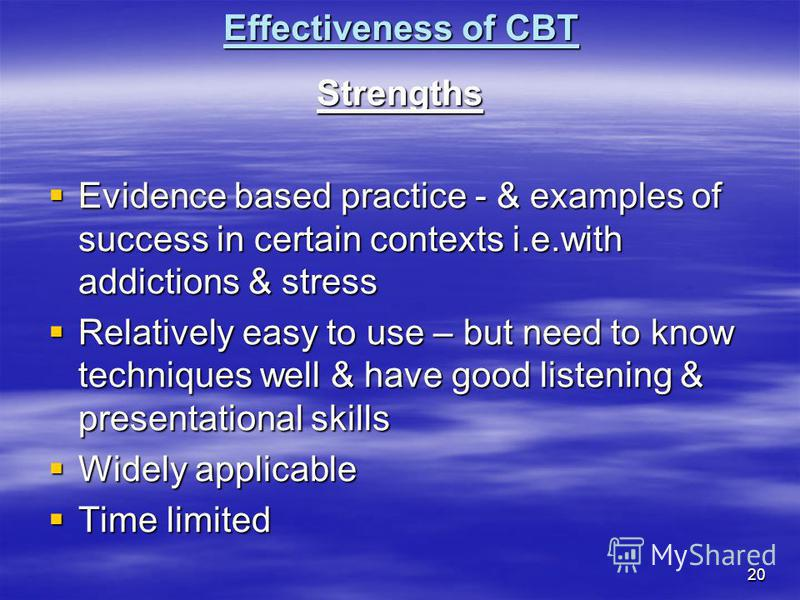 20 Effectiveness of CBT Strengths Evidence based practice - & examples of success in certain contexts i.e.with addictions & stress Evidence based practice - & examples of success in certain contexts i.e.with addictions & stress Relatively easy to use