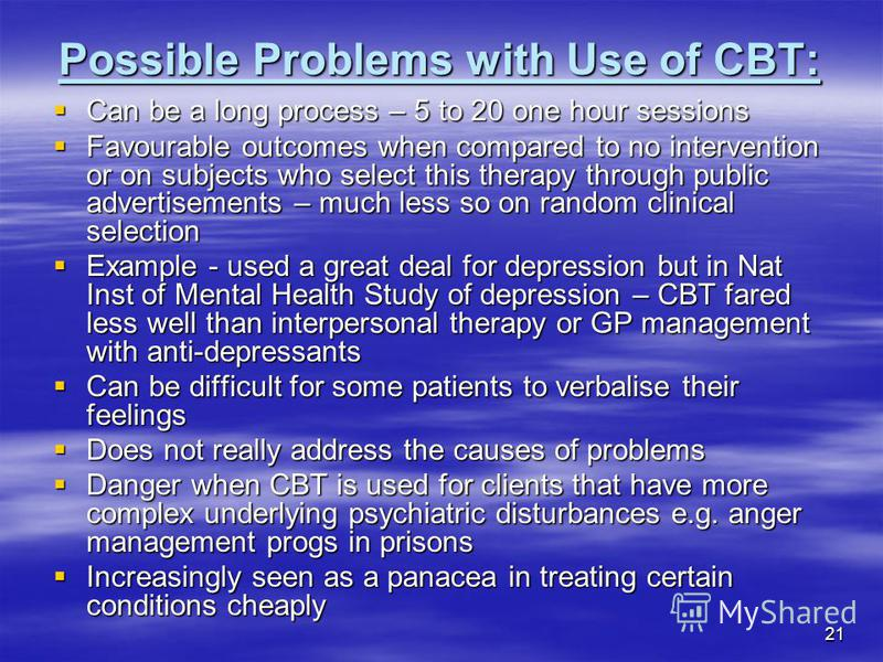 21 Possible Problems with Use of CBT: Can be a long process – 5 to 20 one hour sessions Can be a long process – 5 to 20 one hour sessions Favourable outcomes when compared to no intervention or on subjects who select this therapy through public adver
