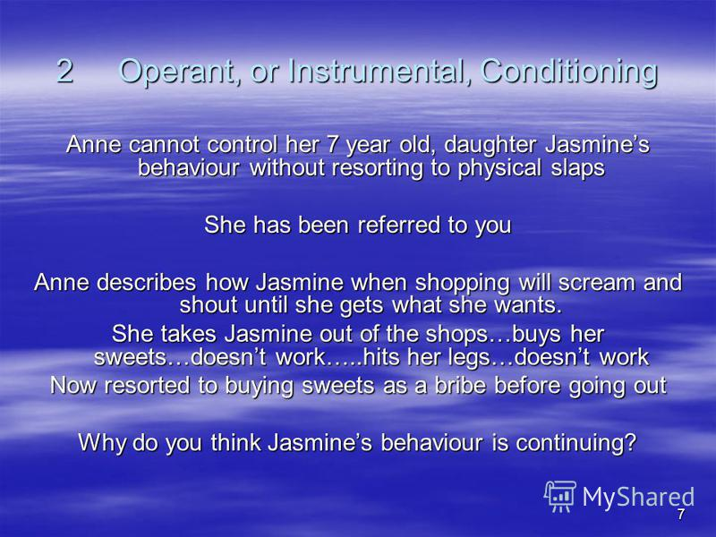 7 2 Operant, or Instrumental, Conditioning Anne cannot control her 7 year old, daughter Jasmines behaviour without resorting to physical slaps She has been referred to you Anne describes how Jasmine when shopping will scream and shout until she gets