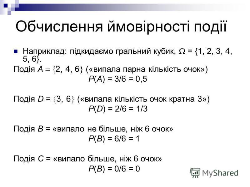 Обчислення ймовірності події Наприклад: підкидаємо гральний кубик, = {1, 2, 3, 4, 5, 6}. Подія А 2, 4, 6 («випала парна кількість очок») Р(А) = 3/6 = 0,5 Подія D = 3, 6 («випала кількість очок кратна 3») Р(D) = 2/6 = 1/3 Подія В = «випало не більше,