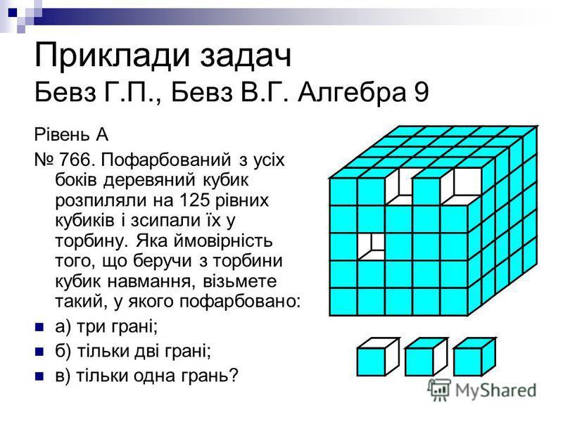 Приклади задач Бевз Г.П., Бевз В.Г. Алгебра 9 Рівень А 766. Пофарбований з усіх боків деревяний кубик розпиляли на 125 рівних кубиків і зсипали їх у торбину. Яка ймовірність того, що беручи з торбини кубик навмання, візьмете такий, у якого пофарбован