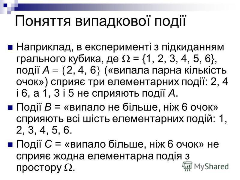 Поняття випадкової події Наприклад, в експерименті з підкиданням грального кубика, де = {1, 2, 3, 4, 5, 6}, події А 2, 4, 6 («випала парна кількість очок») сприяє три елементарних події: 2, 4 і 6, а 1, 3 і 5 не сприяють події А. Події В = «випало не