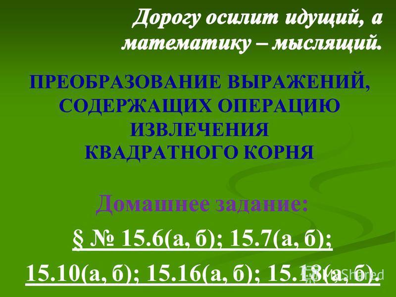 ПРЕОБРАЗОВАНИЕ ВЫРАЖЕНИЙ, СОДЕРЖАЩИХ ОПЕРАЦИЮ ИЗВЛЕЧЕНИЯ КВАДРАТНОГО КОРНЯ Домашнее задание: § 15.6(а, б); 15.7(а, б); 15.10(а, б); 15.16(а, б); 15.18(а, б).